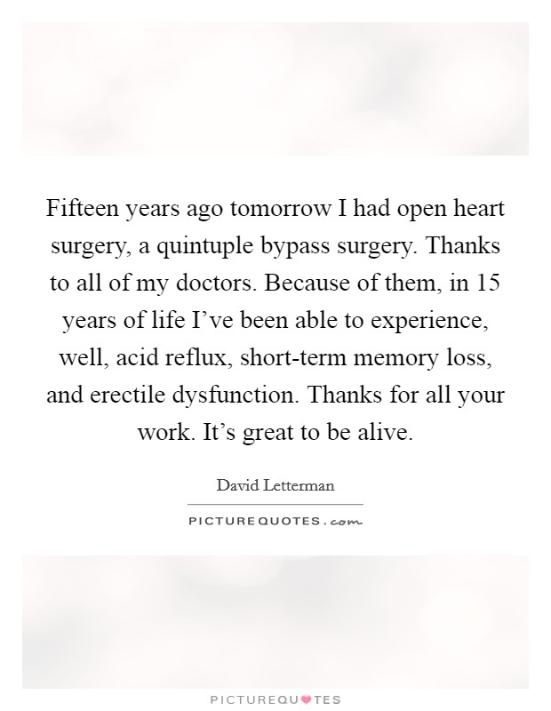 Fifteen years ago tomorrow I had open heart surgery, a quintuple bypass surgery. Thanks to all of my doctors. Because of them, in 15 years of life I've been able to experience, well, acid reflux, short-term memory loss, and erectile dysfunction. Thanks for all your work. It's great to be alive Picture Quote #1