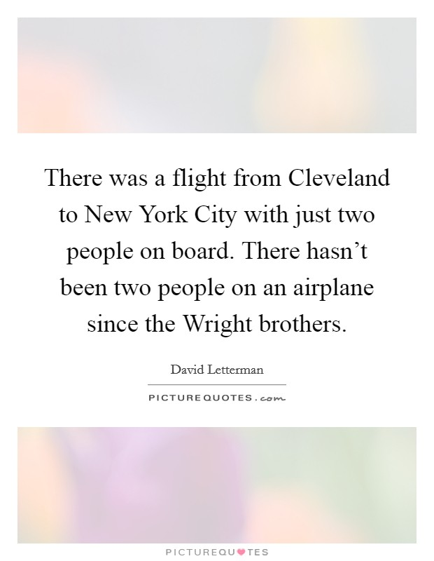 There was a flight from Cleveland to New York City with just two people on board. There hasn't been two people on an airplane since the Wright brothers Picture Quote #1