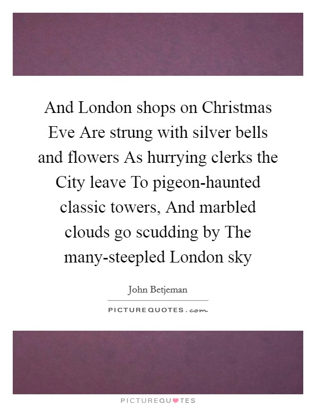 And London shops on Christmas Eve Are strung with silver bells and flowers As hurrying clerks the City leave To pigeon-haunted classic towers, And marbled clouds go scudding by The many-steepled London sky Picture Quote #1