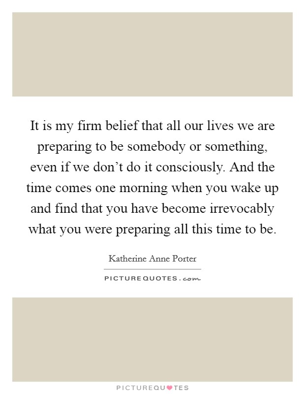 It is my firm belief that all our lives we are preparing to be somebody or something, even if we don't do it consciously. And the time comes one morning when you wake up and find that you have become irrevocably what you were preparing all this time to be Picture Quote #1