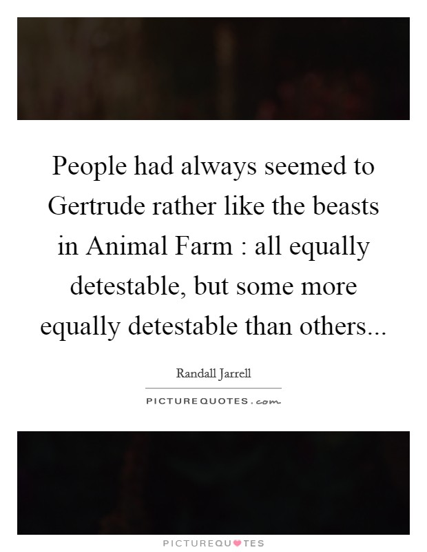 People had always seemed to Gertrude rather like the beasts in Animal Farm : all equally detestable, but some more equally detestable than others Picture Quote #1