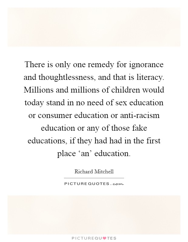 There is only one remedy for ignorance and thoughtlessness, and that is literacy. Millions and millions of children would today stand in no need of sex education or consumer education or anti-racism education or any of those fake educations, if they had had in the first place 'an' education Picture Quote #1