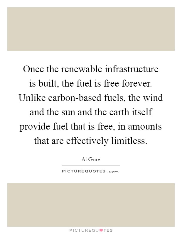 Once the renewable infrastructure is built, the fuel is free forever. Unlike carbon-based fuels, the wind and the sun and the earth itself provide fuel that is free, in amounts that are effectively limitless Picture Quote #1