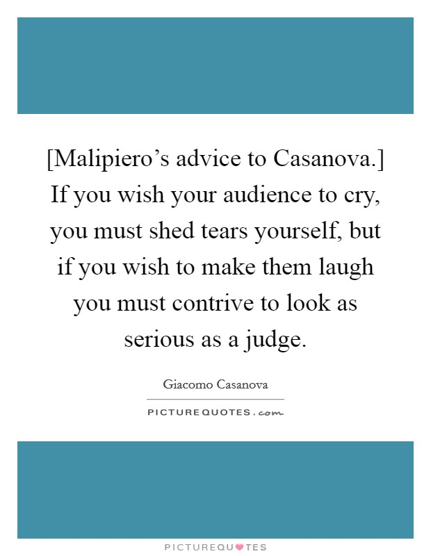 [Malipiero's advice to Casanova.] If you wish your audience to cry, you must shed tears yourself, but if you wish to make them laugh you must contrive to look as serious as a judge Picture Quote #1