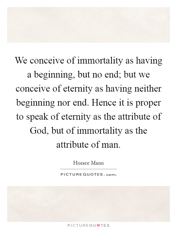 We conceive of immortality as having a beginning, but no end; but we conceive of eternity as having neither beginning nor end. Hence it is proper to speak of eternity as the attribute of God, but of immortality as the attribute of man Picture Quote #1