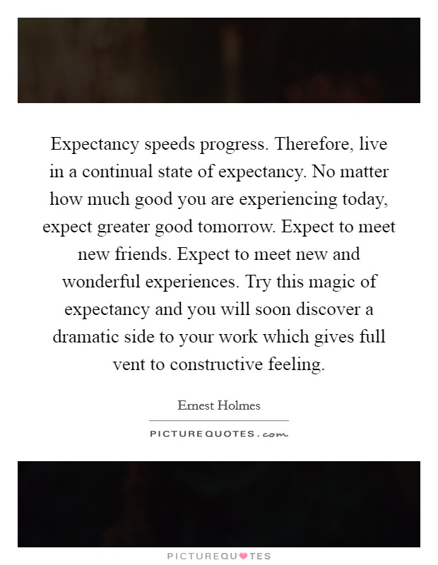 Expectancy speeds progress. Therefore, live in a continual state of expectancy. No matter how much good you are experiencing today, expect greater good tomorrow. Expect to meet new friends. Expect to meet new and wonderful experiences. Try this magic of expectancy and you will soon discover a dramatic side to your work which gives full vent to constructive feeling Picture Quote #1