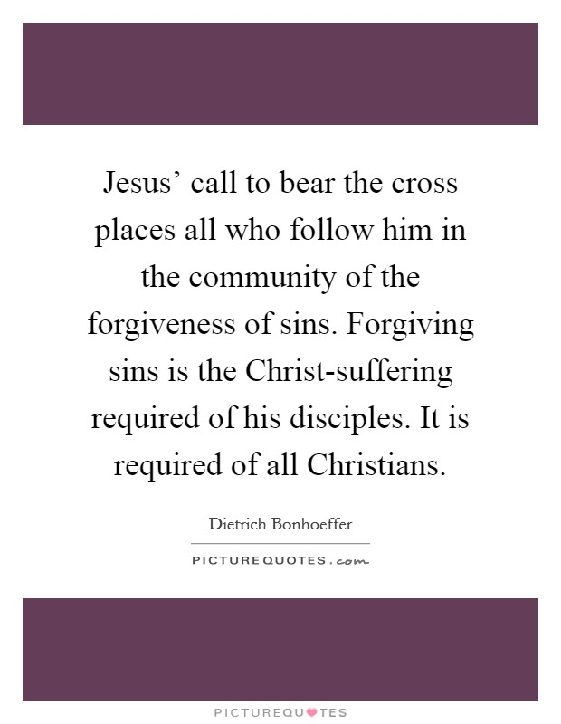 Jesus' call to bear the cross places all who follow him in the community of the forgiveness of sins. Forgiving sins is the Christ-suffering required of his disciples. It is required of all Christians Picture Quote #1