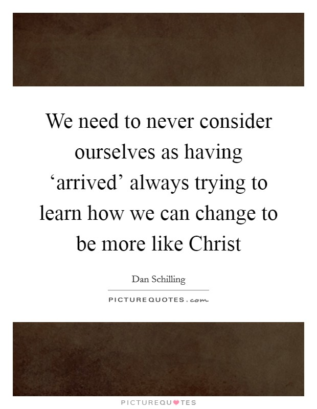 We need to never consider ourselves as having 'arrived' always trying to learn how we can change to be more like Christ Picture Quote #1