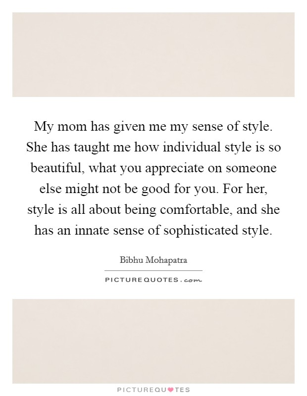 My mom has given me my sense of style. She has taught me how individual style is so beautiful, what you appreciate on someone else might not be good for you. For her, style is all about being comfortable, and she has an innate sense of sophisticated style Picture Quote #1