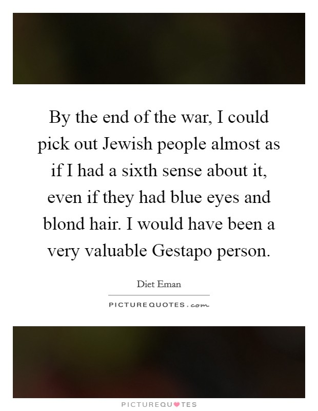 By the end of the war, I could pick out Jewish people almost as if I had a sixth sense about it, even if they had blue eyes and blond hair. I would have been a very valuable Gestapo person Picture Quote #1