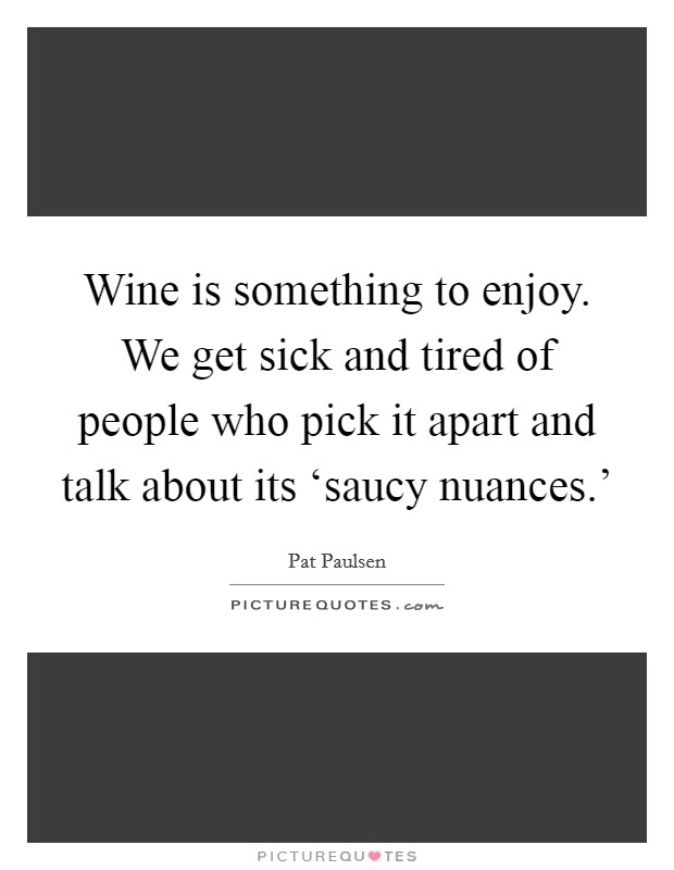 Wine is something to enjoy. We get sick and tired of people who pick it apart and talk about its 'saucy nuances.' Picture Quote #1