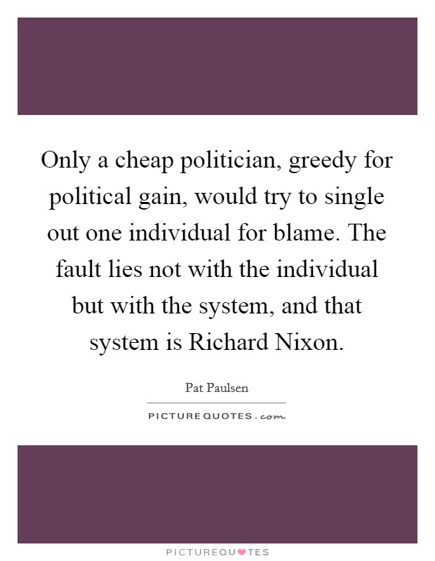 Only a cheap politician, greedy for political gain, would try to single out one individual for blame. The fault lies not with the individual but with the system, and that system is Richard Nixon Picture Quote #1
