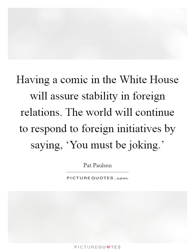 Having a comic in the White House will assure stability in foreign relations. The world will continue to respond to foreign initiatives by saying, 'You must be joking.' Picture Quote #1