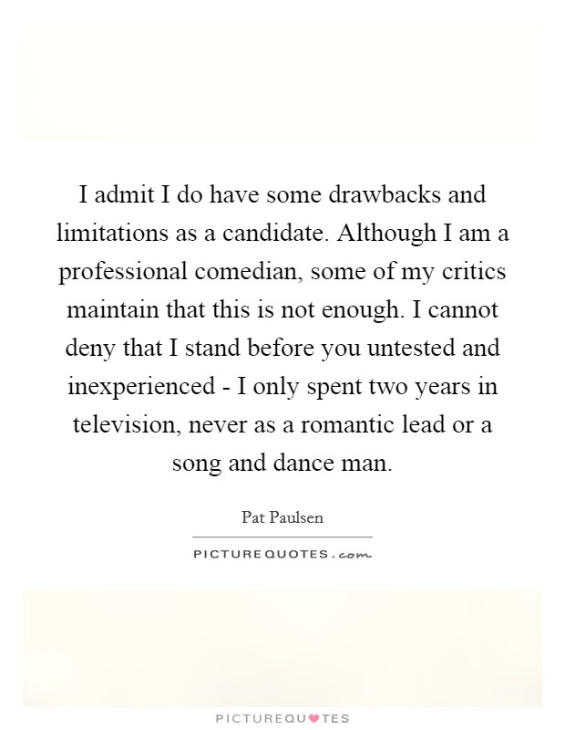 I admit I do have some drawbacks and limitations as a candidate. Although I am a professional comedian, some of my critics maintain that this is not enough. I cannot deny that I stand before you untested and inexperienced - I only spent two years in television, never as a romantic lead or a song and dance man Picture Quote #1