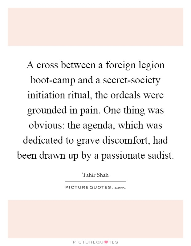 A cross between a foreign legion boot-camp and a secret-society initiation ritual, the ordeals were grounded in pain. One thing was obvious: the agenda, which was dedicated to grave discomfort, had been drawn up by a passionate sadist Picture Quote #1