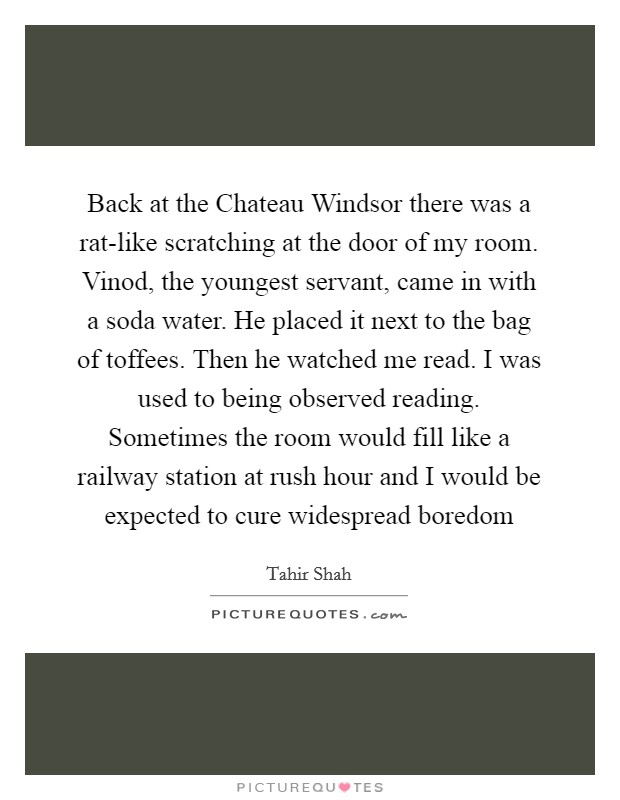 Back at the Chateau Windsor there was a rat-like scratching at the door of my room. Vinod, the youngest servant, came in with a soda water. He placed it next to the bag of toffees. Then he watched me read. I was used to being observed reading. Sometimes the room would fill like a railway station at rush hour and I would be expected to cure widespread boredom Picture Quote #1
