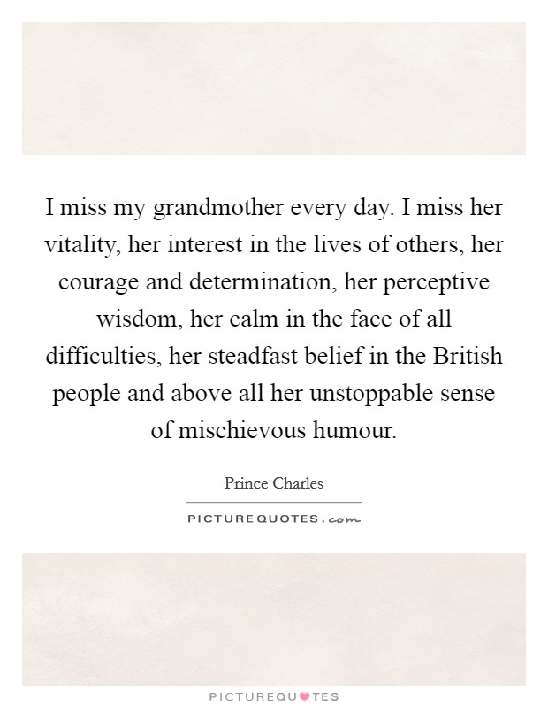I miss my grandmother every day. I miss her vitality, her interest in the lives of others, her courage and determination, her perceptive wisdom, her calm in the face of all difficulties, her steadfast belief in the British people and above all her unstoppable sense of mischievous humour Picture Quote #1