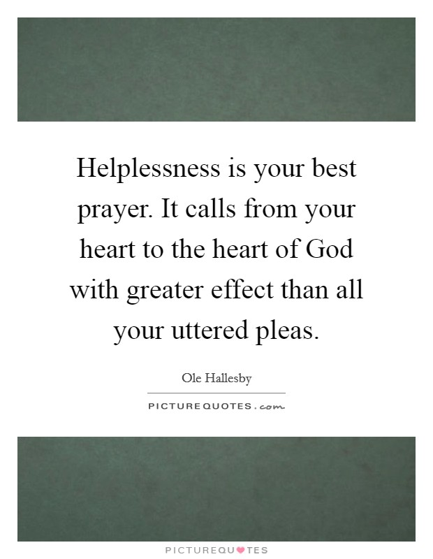 Helplessness is your best prayer. It calls from your heart to the heart of God with greater effect than all your uttered pleas Picture Quote #1