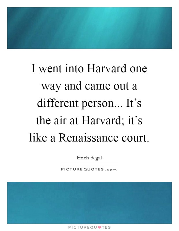I went into Harvard one way and came out a different person... It's the air at Harvard; it's like a Renaissance court Picture Quote #1