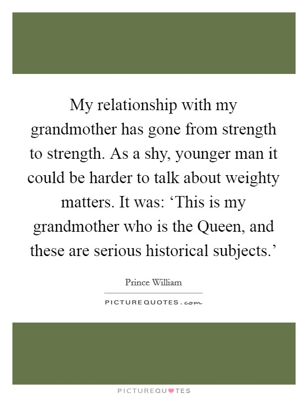 My relationship with my grandmother has gone from strength to strength. As a shy, younger man it could be harder to talk about weighty matters. It was: 'This is my grandmother who is the Queen, and these are serious historical subjects.' Picture Quote #1