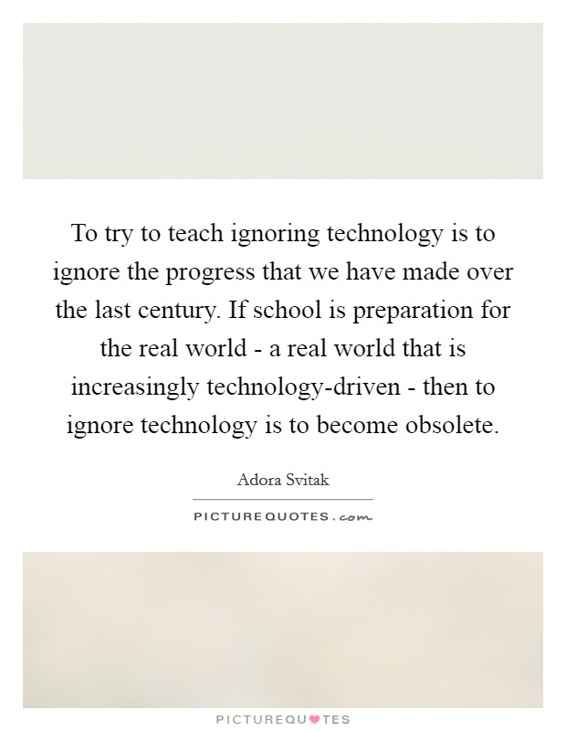 To try to teach ignoring technology is to ignore the progress that we have made over the last century. If school is preparation for the real world - a real world that is increasingly technology-driven - then to ignore technology is to become obsolete Picture Quote #1