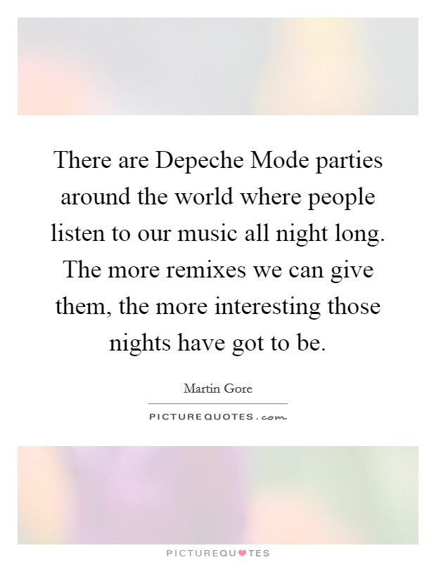 There are Depeche Mode parties around the world where people listen to our music all night long. The more remixes we can give them, the more interesting those nights have got to be Picture Quote #1
