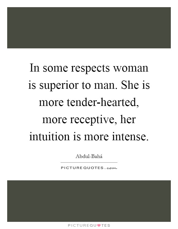 woman is superior to men I can't prove it but my experience tells me women gossip less than men, they are better organized than men, and for sure they are more emotionally stable than men.