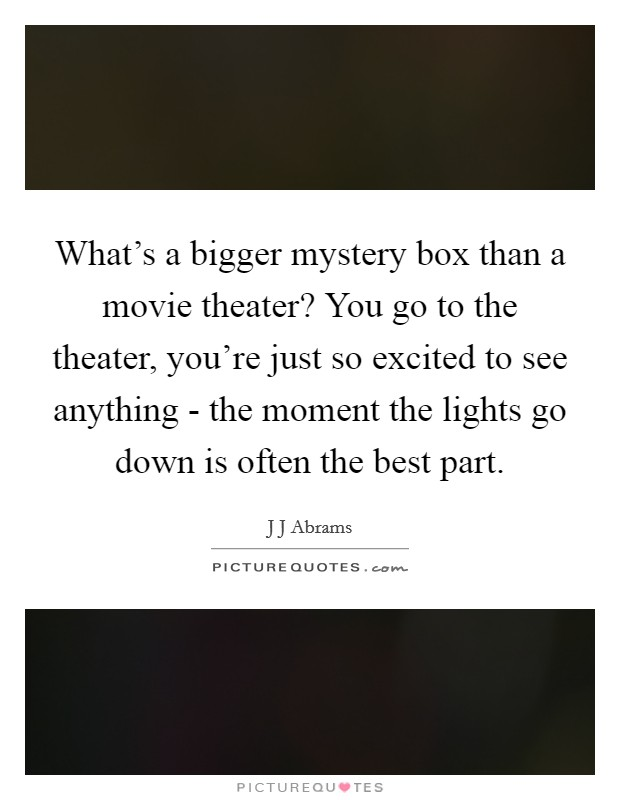 What's a bigger mystery box than a movie theater? You go to the theater, you're just so excited to see anything - the moment the lights go down is often the best part Picture Quote #1