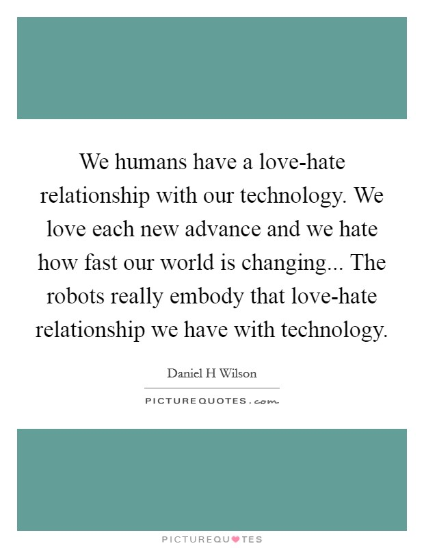 We humans have a love-hate relationship with our technology. We love each new advance and we hate how fast our world is changing... The robots really embody that love-hate relationship we have with technology Picture Quote #1