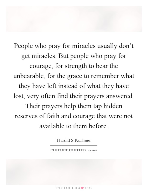 People who pray for miracles usually don't get miracles. But people who pray for courage, for strength to bear the unbearable, for the grace to remember what they have left instead of what they have lost, very often find their prayers answered. Their prayers help them tap hidden reserves of faith and courage that were not available to them before Picture Quote #1