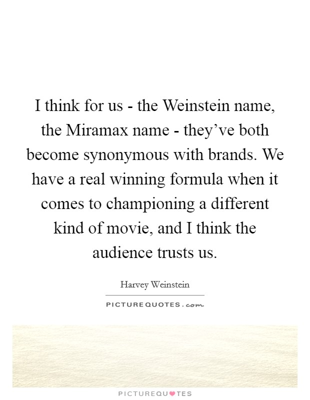 I think for us - the Weinstein name, the Miramax name - they've both become synonymous with brands. We have a real winning formula when it comes to championing a different kind of movie, and I think the audience trusts us Picture Quote #1