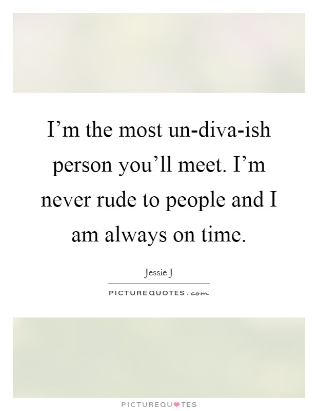 I'm the most un-diva-ish person you'll meet. I'm never rude to people and I am always on time Picture Quote #1