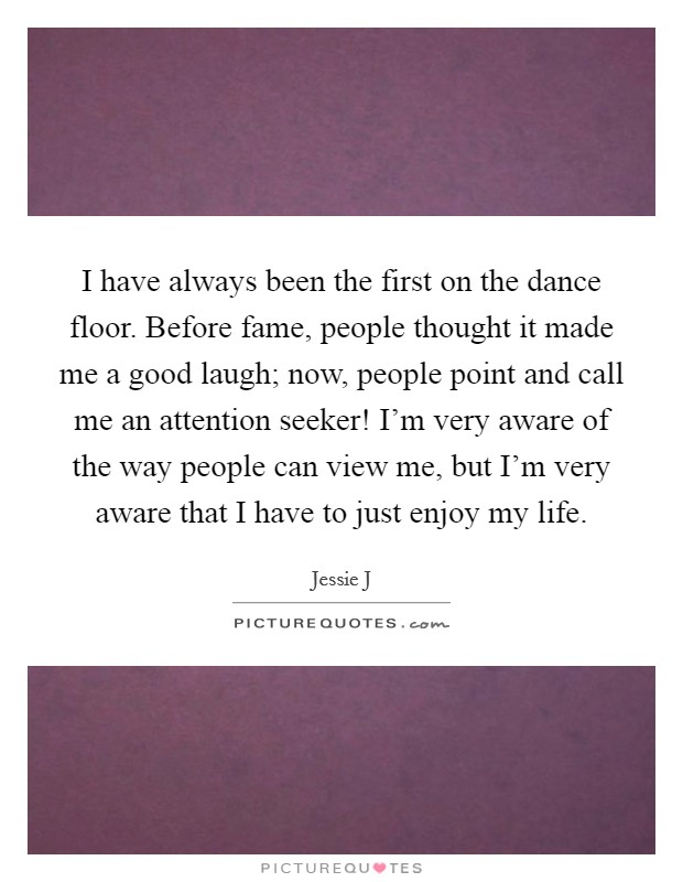 I have always been the first on the dance floor. Before fame, people thought it made me a good laugh; now, people point and call me an attention seeker! I'm very aware of the way people can view me, but I'm very aware that I have to just enjoy my life Picture Quote #1