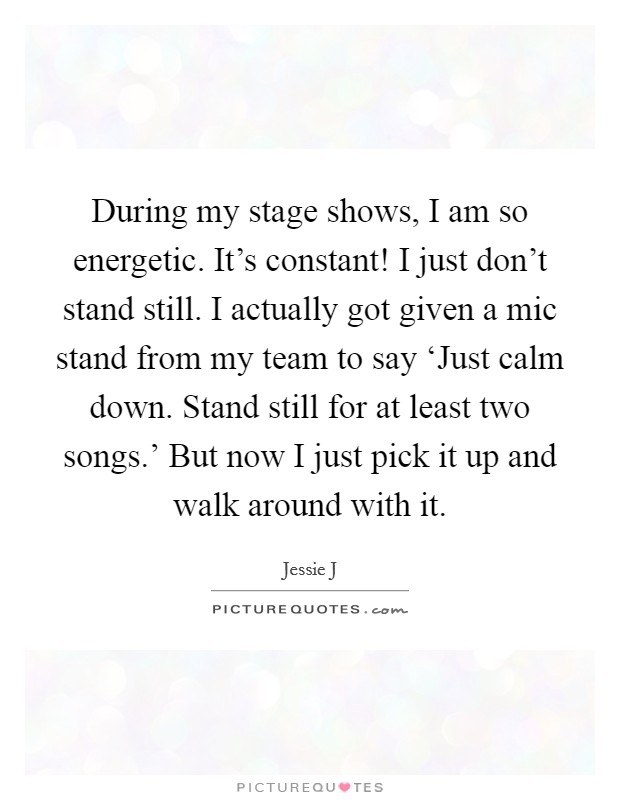 During my stage shows, I am so energetic. It's constant! I just don't stand still. I actually got given a mic stand from my team to say 'Just calm down. Stand still for at least two songs.' But now I just pick it up and walk around with it Picture Quote #1