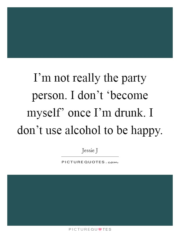 I'm not really the party person. I don't 'become myself' once I'm drunk. I don't use alcohol to be happy Picture Quote #1