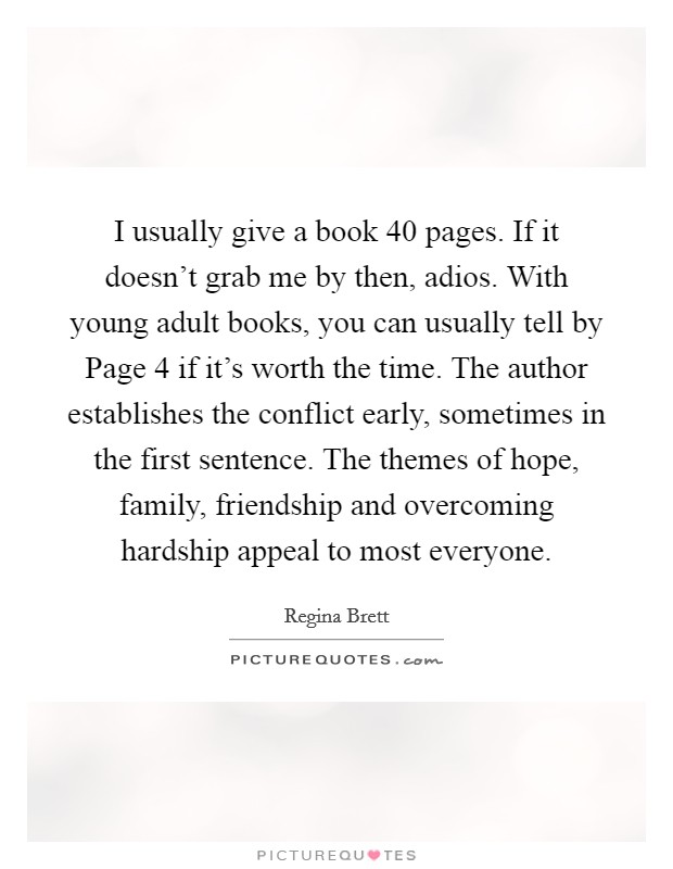 I usually give a book 40 pages. If it doesn't grab me by then, adios. With young adult books, you can usually tell by Page 4 if it's worth the time. The author establishes the conflict early, sometimes in the first sentence. The themes of hope, family, friendship and overcoming hardship appeal to most everyone Picture Quote #1