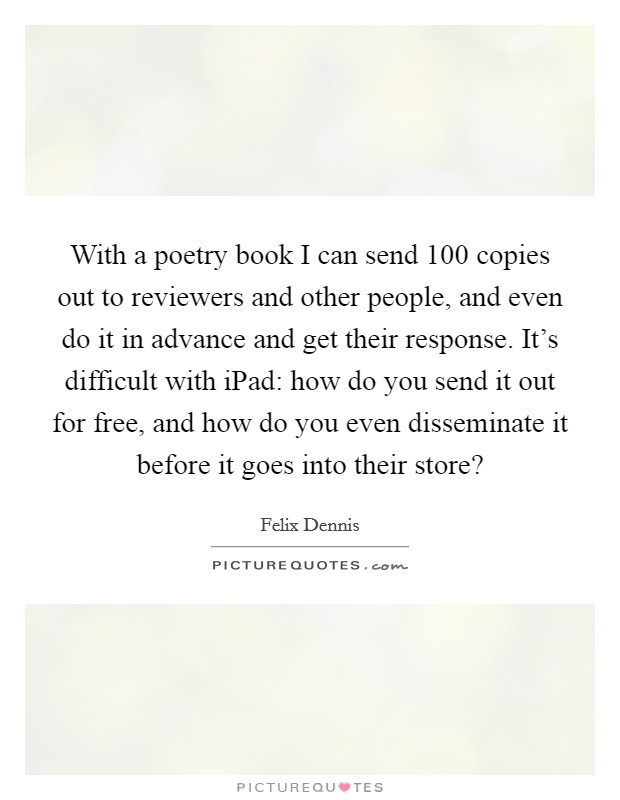 With a poetry book I can send 100 copies out to reviewers and other people, and even do it in advance and get their response. It's difficult with iPad: how do you send it out for free, and how do you even disseminate it before it goes into their store? Picture Quote #1