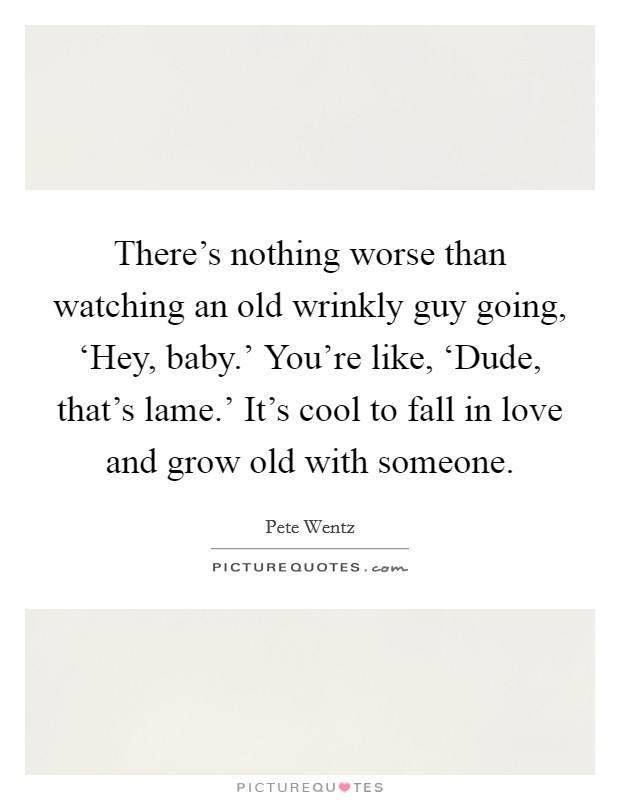 There's nothing worse than watching an old wrinkly guy going, 'Hey, baby.' You're like, 'Dude, that's lame.' It's cool to fall in love and grow old with someone Picture Quote #1