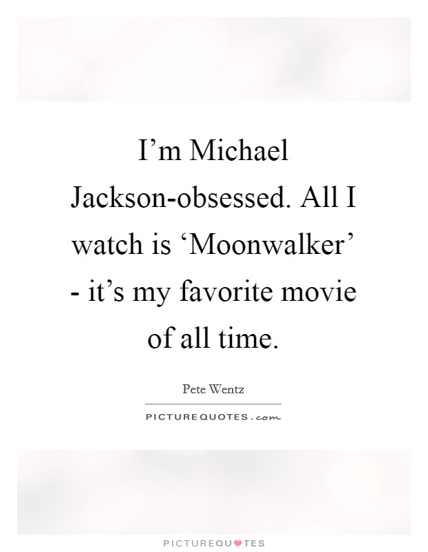 I'm Michael Jackson-obsessed. All I watch is 'Moonwalker' - it's my favorite movie of all time Picture Quote #1