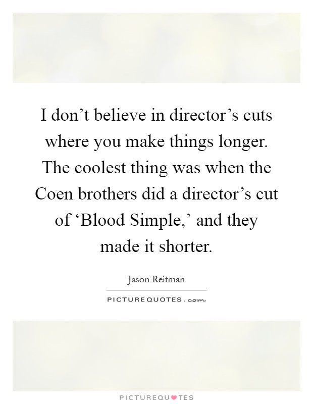 I don't believe in director's cuts where you make things longer. The coolest thing was when the Coen brothers did a director's cut of 'Blood Simple,' and they made it shorter Picture Quote #1