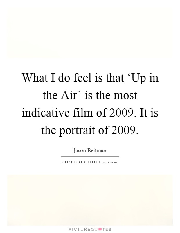 What I do feel is that 'Up in the Air' is the most indicative film of 2009. It is the portrait of 2009 Picture Quote #1