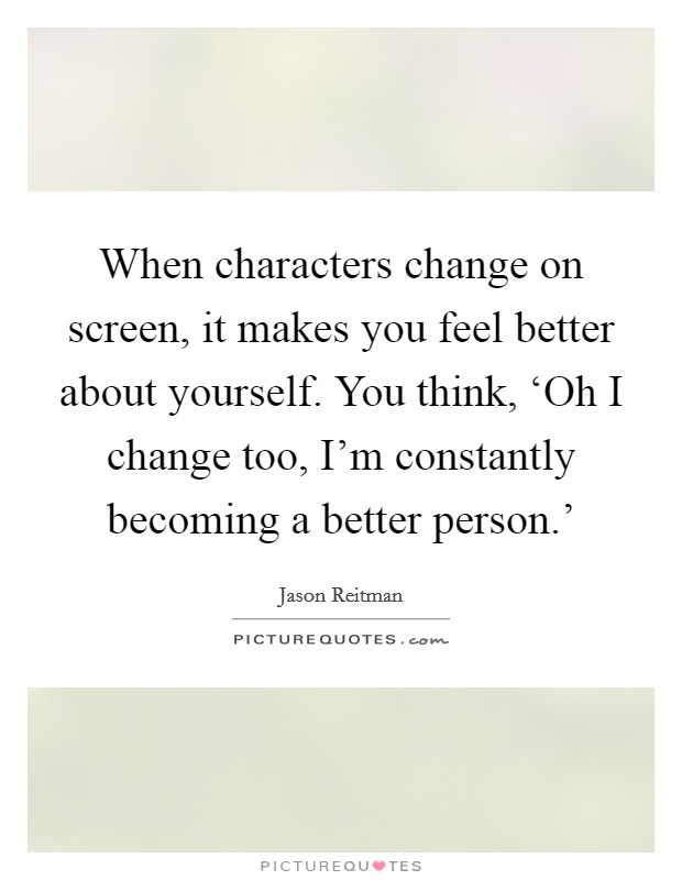 When characters change on screen, it makes you feel better about yourself. You think, 'Oh I change too, I'm constantly becoming a better person.' Picture Quote #1