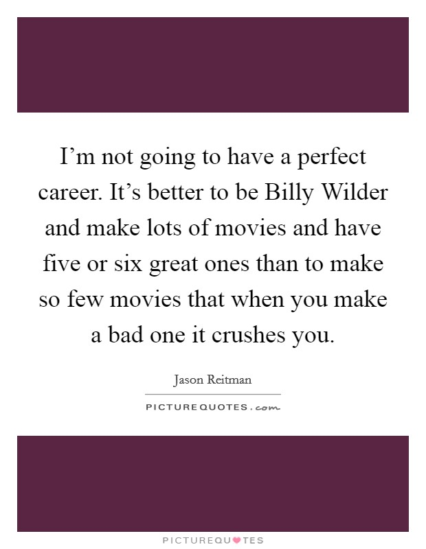 I'm not going to have a perfect career. It's better to be Billy Wilder and make lots of movies and have five or six great ones than to make so few movies that when you make a bad one it crushes you Picture Quote #1