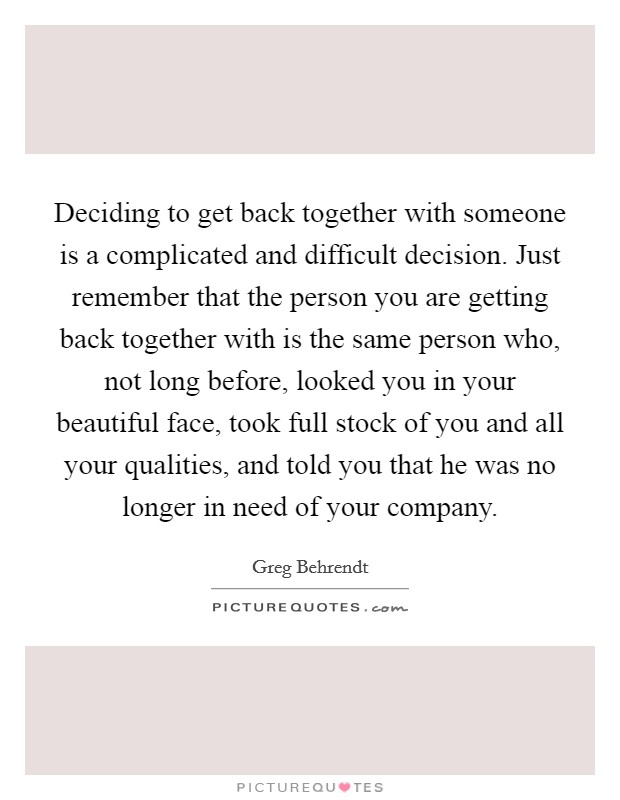 Deciding to get back together with someone is a complicated and difficult decision. Just remember that the person you are getting back together with is the same person who, not long before, looked you in your beautiful face, took full stock of you and all your qualities, and told you that he was no longer in need of your company Picture Quote #1