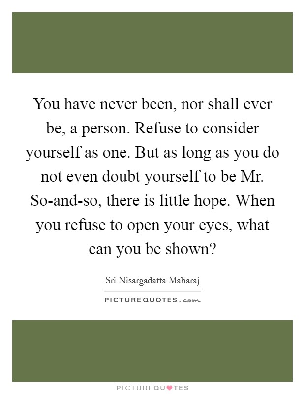 You have never been, nor shall ever be, a person. Refuse to consider yourself as one. But as long as you do not even doubt yourself to be Mr. So-and-so, there is little hope. When you refuse to open your eyes, what can you be shown? Picture Quote #1