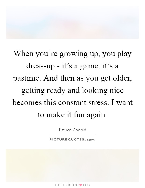When you're growing up, you play dress-up - it's a game, it's a pastime. And then as you get older, getting ready and looking nice becomes this constant stress. I want to make it fun again Picture Quote #1