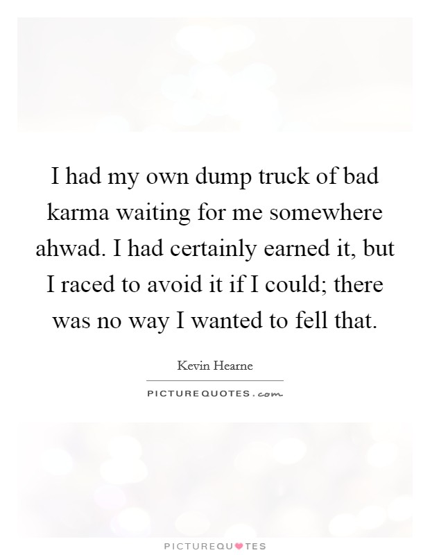 I had my own dump truck of bad karma waiting for me somewhere ahwad. I had certainly earned it, but I raced to avoid it if I could; there was no way I wanted to fell that Picture Quote #1