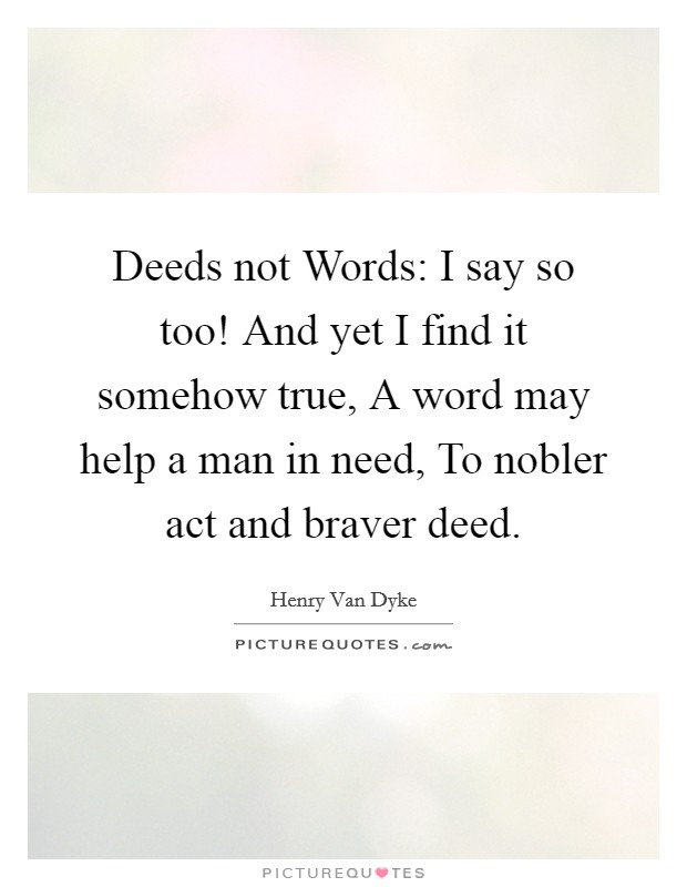 Deeds not Words: I say so too! And yet I find it somehow true, A word may help a man in need, To nobler act and braver deed Picture Quote #1