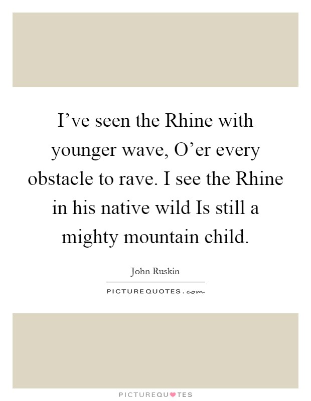 I've seen the Rhine with younger wave, O'er every obstacle to rave. I see the Rhine in his native wild Is still a mighty mountain child Picture Quote #1