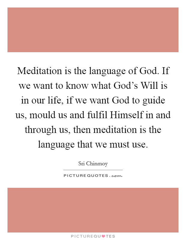 Meditation is the language of God. If we want to know what God's Will is in our life, if we want God to guide us, mould us and fulfil Himself in and through us, then meditation is the language that we must use Picture Quote #1